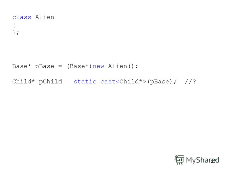 27 Base* pBase = (Base*)new Alien(); Child* pChild = static_cast (pBase); //? class Alien { };