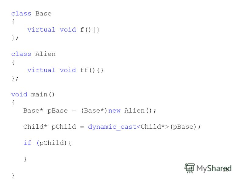 28 class Base { virtual void f(){} }; class Alien { virtual void ff(){} }; void main() { Base* pBase = (Base*)new Alien(); Child* pChild = dynamic_cast (pBase); if (pChild){ }