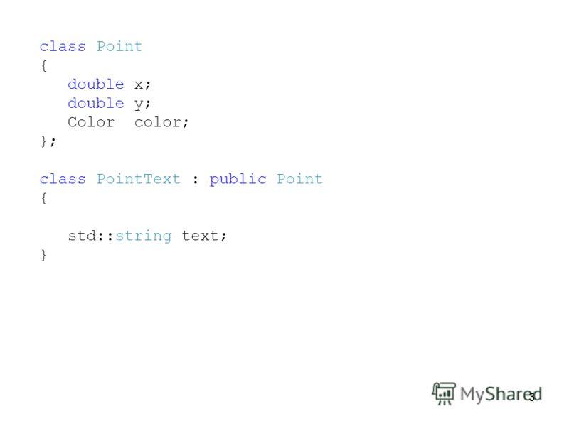 3 class Point { double x; double y; Color color; }; class PointText : public Point { std::string text; }