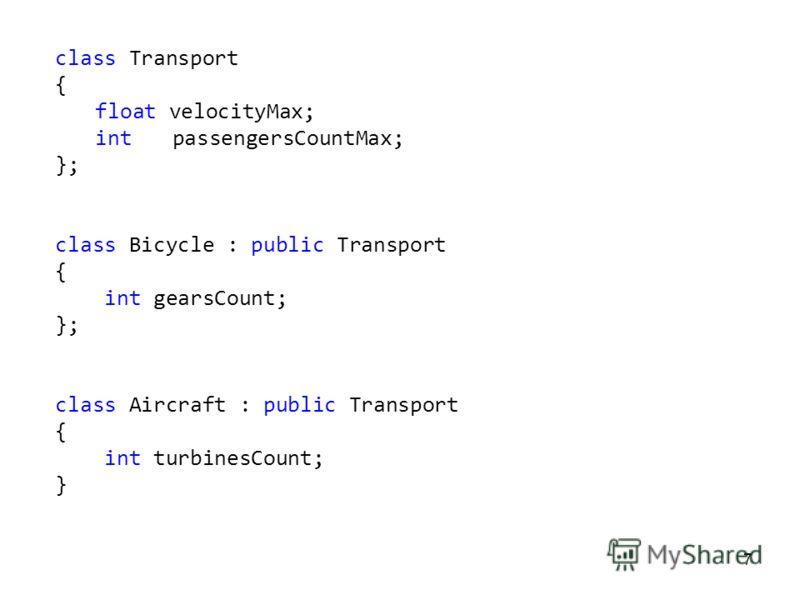 7 class Transport { float velocityMax; int passengersCountMax; }; class Bicycle : public Transport { int gearsCount; }; class Aircraft : public Transport { int turbinesCount; }