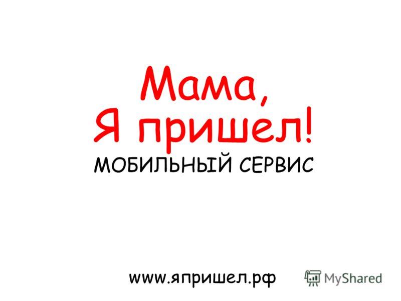 Мама, Я пришел! МОБИЛЬНЫЙ СЕРВИС www.япришел.рф