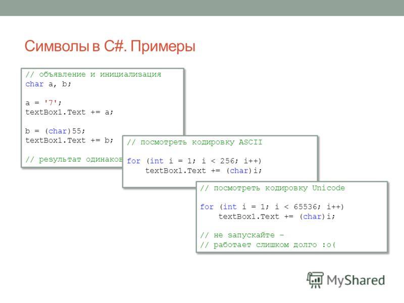 Символы в C#. Примеры // объявление и инициализация char a, b; a = '7'; textBox1.Text += a; b = (char)55; textBox1.Text += b; // результат одинаковый // объявление и инициализация char a, b; a = '7'; textBox1.Text += a; b = (char)55; textBox1.Text +=