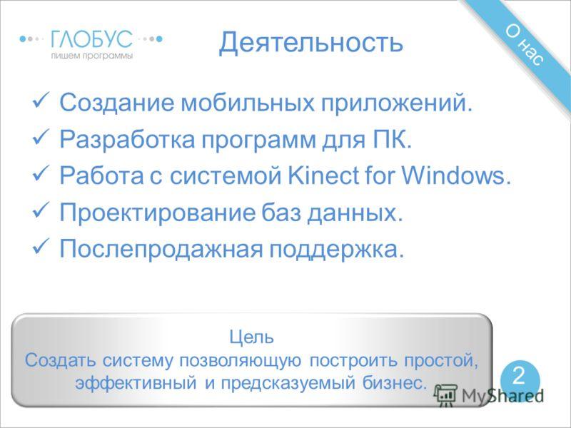 О нас 2 Деятельность Создание мобильных приложений. Разработка программ для ПК. Работа с системой Kinect for Windows. Проектирование баз данных. Послепродажная поддержка. Цель Создать систему позволяющую построить простой, эффективный и предсказуемый