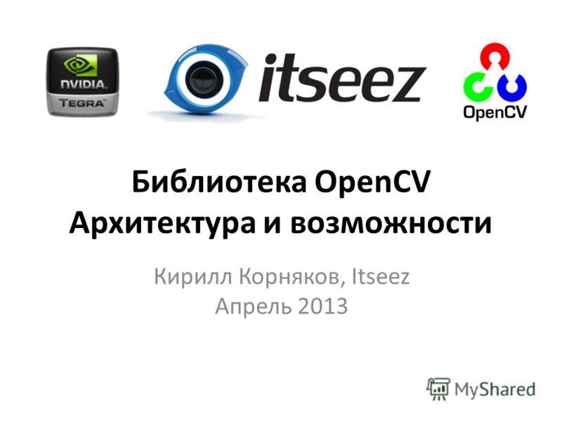 Библиотека OpenCV Архитектура и возможности Кирилл Корняков, Itseez Апрель 2013