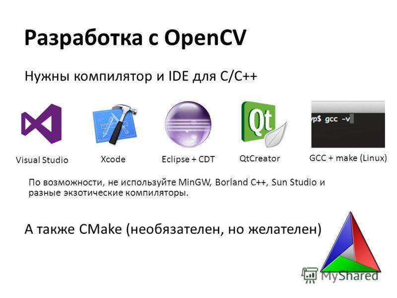 Нужны компилятор и IDE для C/C++ Visual Studio Xcode GCC + make (Linux) А также CMake (необязателен, но желателен) По возможности, не используйте MinGW, Borland C++, Sun Studio и разные экзотические компиляторы. Разработка с OpenCV Eclipse + CDT QtCr