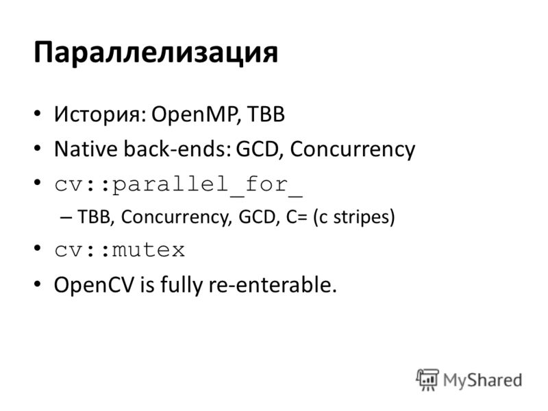 Параллелизация История: OpenMP, TBB Native back-ends: GCD, Concurrency cv::parallel_for_ – TBB, Concurrency, GCD, C= (c stripes) cv::mutex OpenCV is fully re-enterable.