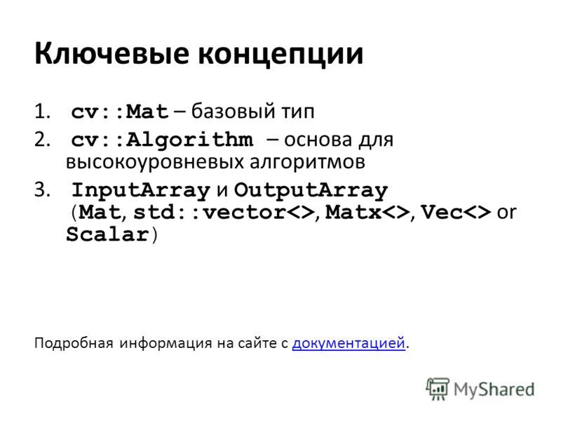 Ключевые концепции 1. cv::Mat – базовый тип 2. cv::Algorithm – основа для высокоуровневых алгоритмов 3. InputArray и OutputArray (Mat, std::vector, Matx, Vec or Scalar) Подробная информация на сайте с документацией.документацией