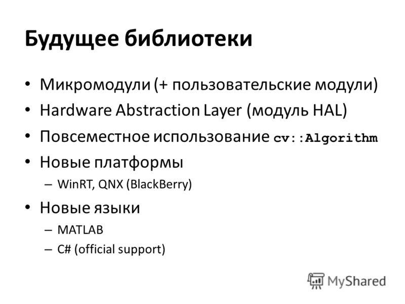 Будущее библиотеки Микромодули (+ пользовательские модули) Hardware Abstraction Layer (модуль HAL) Повсеместное использование cv::Algorithm Новые платформы – WinRT, QNX (BlackBerry) Новые языки – MATLAB – C# (official support)