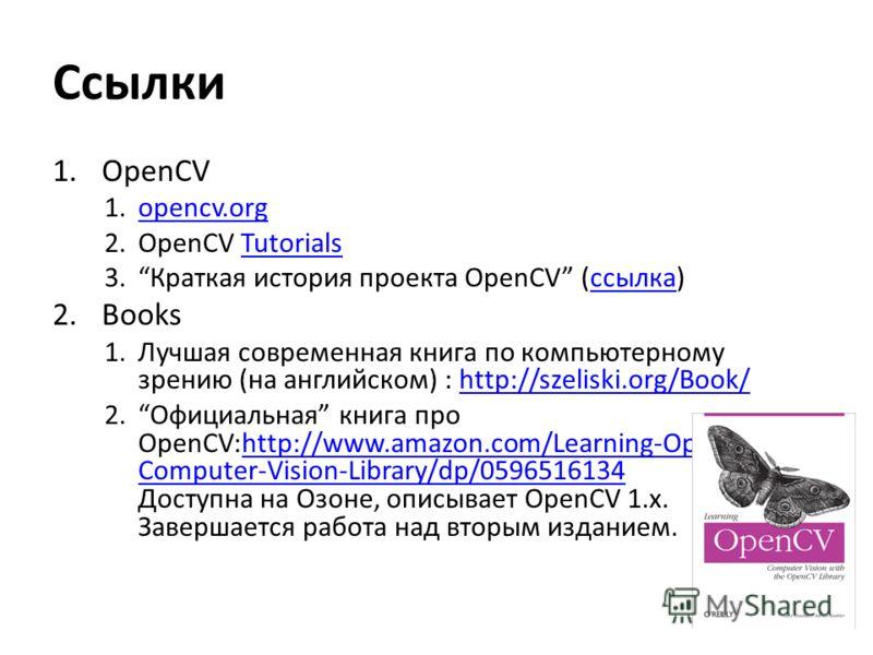 Ссылки 1.OpenCV 1.opencv.orgopencv.org 2.OpenCV TutorialsTutorials 3.Краткая история проекта OpenCV (ссылка)ссылка 2.Books 1.Лучшая современная книга по компьютерному зрению (на английском) : http://szeliski.org/Book/http://szeliski.org/Book/ 2.Офици