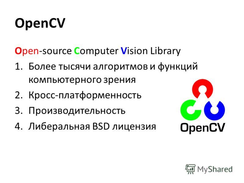 OpenCV Open-source Computer Vision Library 1.Более тысячи алгоритмов и функций компьютерного зрения 2.Кросс-платформенность 3.Производительность 4.Либеральная BSD лицензия