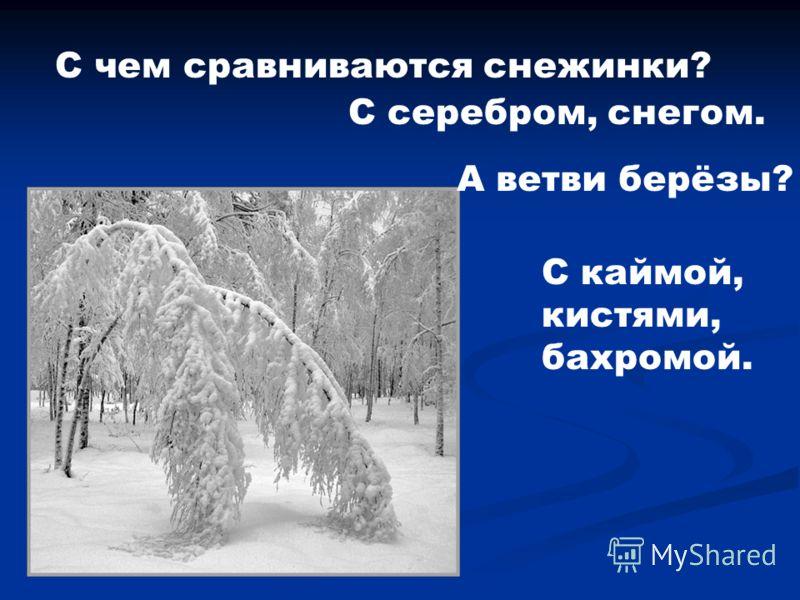 С чем сравниваются снежинки? С серебром, снегом. А ветви берёзы? С каймой, кистями, бахромой.