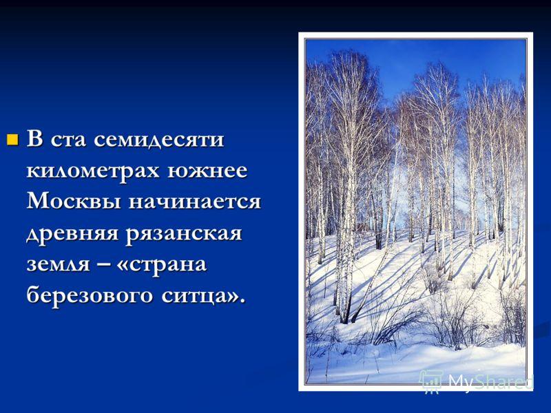 В ста семидесяти километрах южнее Москвы начинается древняя рязанская земля – «страна березового ситца».