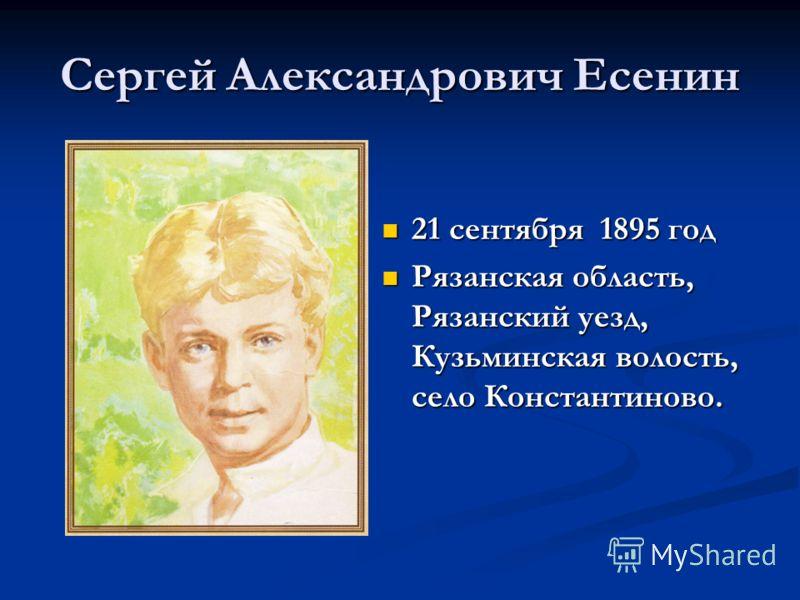 Сергей Александрович Есенин 21 сентября 1895 год Рязанская область, Рязанский уезд, Кузьминская волость, село Константиново.