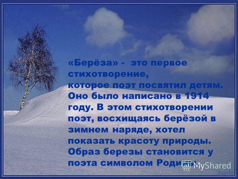 «Берёза» - это первое стихотворение, которое поэт посвятил детям. Оно было написано в 1914 году. В этом стихотворении поэт, восхищаясь берёзой в зимнем наряде, хотел показать красоту природы. Образ березы становится у поэта символом Родины.