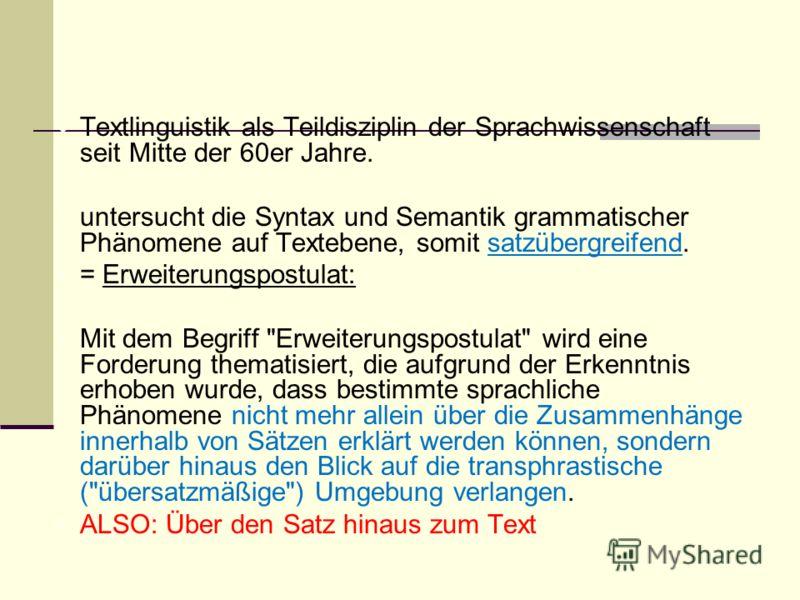 Textlinguistik als Teildisziplin der Sprachwissenschaft seit Mitte der 60er Jahre. untersucht die Syntax und Semantik grammatischer Phänomene auf Textebene, somit satzübergreifend. = Erweiterungspostulat: Mit dem Begriff
