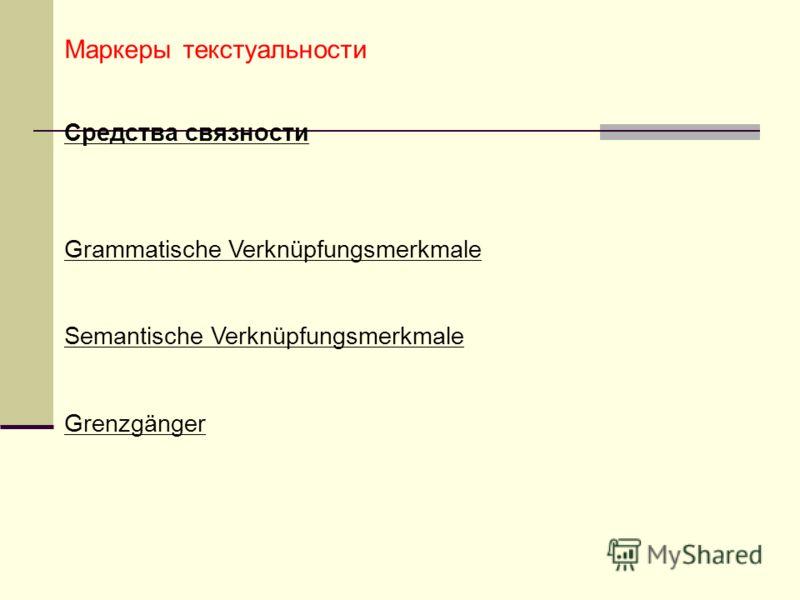 Маркеры текстуальности Средства связности Grammatische Verknüpfungsmerkmale Semantische Verknüpfungsmerkmale Grenzgänger