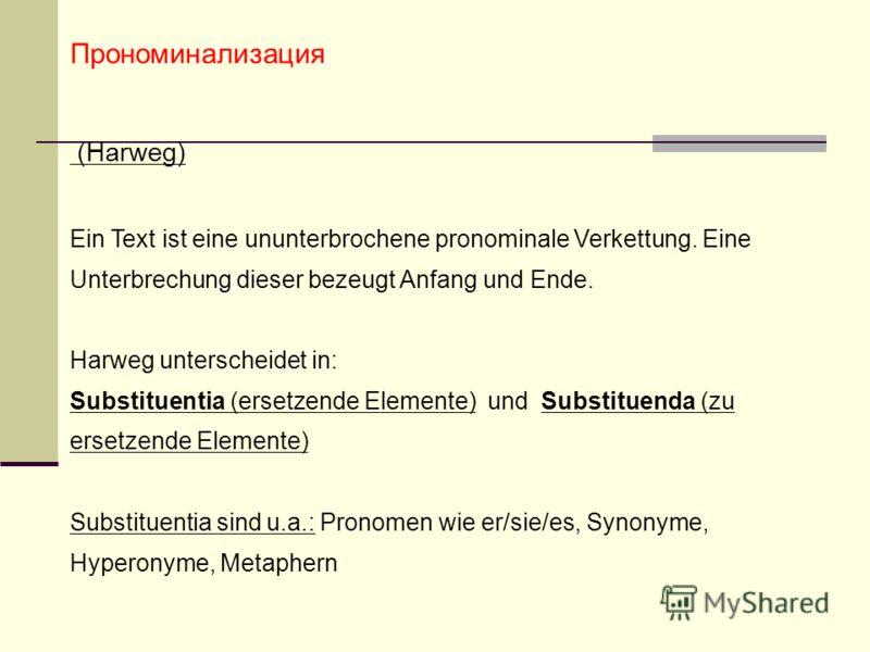 Прономинализация (Harweg) Ein Text ist eine ununterbrochene pronominale Verkettung. Eine Unterbrechung dieser bezeugt Anfang und Ende. Harweg unterscheidet in: Substituentia (ersetzende Elemente) und Substituenda (zu ersetzende Elemente) Substituenti