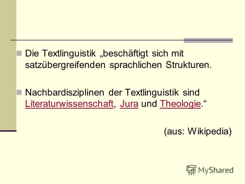 Die Textlinguistik beschäftigt sich mit satzübergreifenden sprachlichen Strukturen. Nachbardisziplinen der Textlinguistik sind Literaturwissenschaft, Jura und Theologie. LiteraturwissenschaftJuraTheologie (aus: Wikipedia)