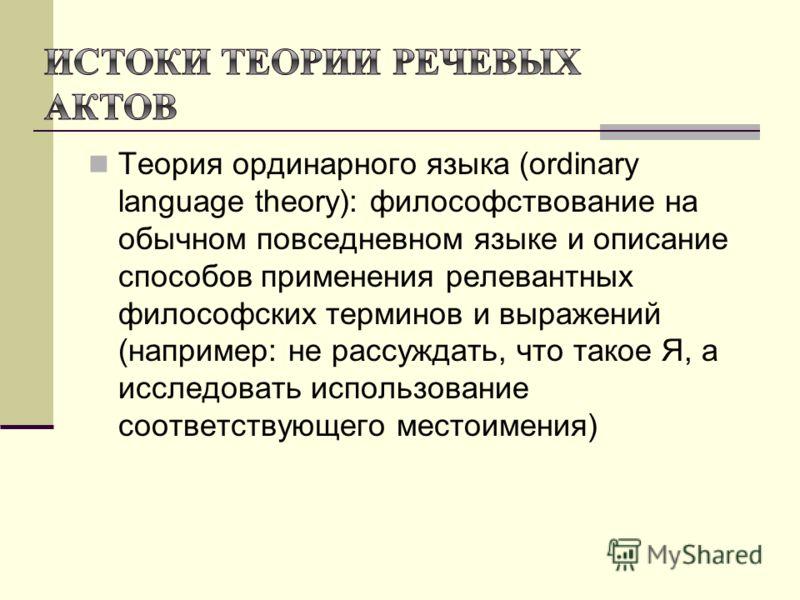 Теория ординарного языка (ordinary language theory): философствование на обычном повседневном языке и описание способов применения релевантных философских терминов и выражений (например: не рассуждать, что такое Я, а исследовать использование соответ