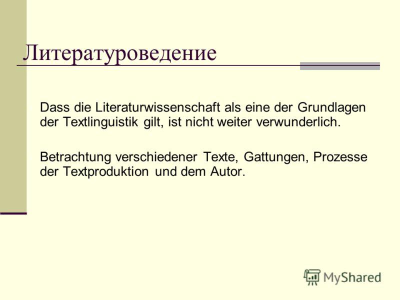 Литературоведение Dass die Literaturwissenschaft als eine der Grundlagen der Textlinguistik gilt, ist nicht weiter verwunderlich. Betrachtung verschiedener Texte, Gattungen, Prozesse der Textproduktion und dem Autor.