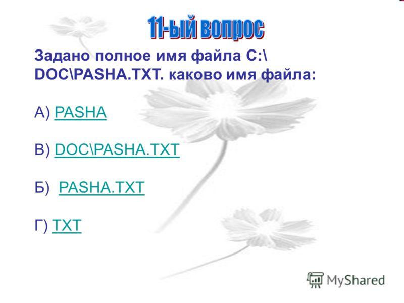 Задано полное имя файла C:\ DOC\PASHA.TXT. каково имя файла: А) PASHAPASHA В) DOC\PASHA.TXTDOC\PASHA.TXT Б) PASHA.TXTPASHA.TXT Г) TXTTXT