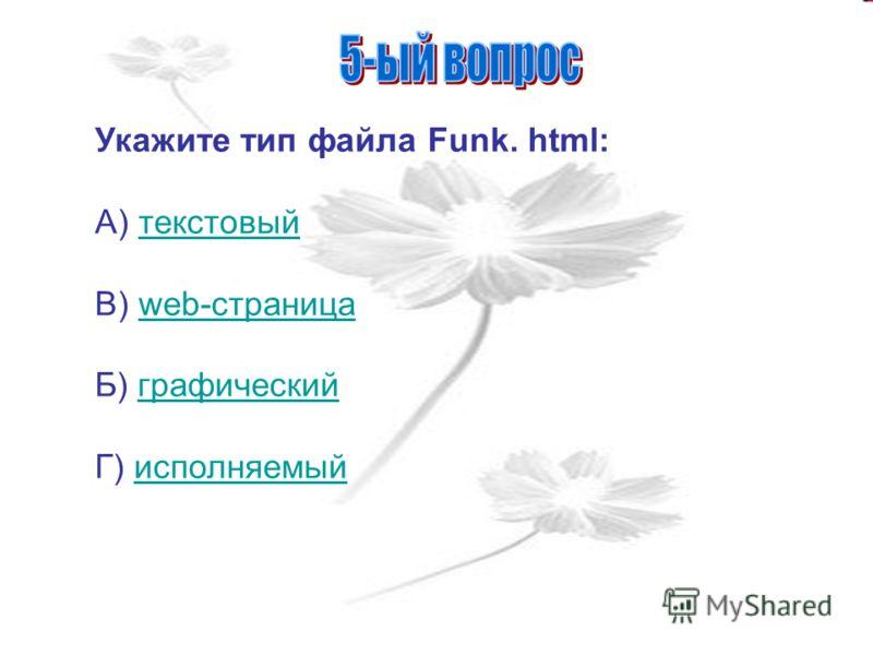 Укажите тип файла Funk. html: А) текстовыйтекстовый В) web-страницаweb-страница Б) графическийграфический Г) исполняемыйисполняемый
