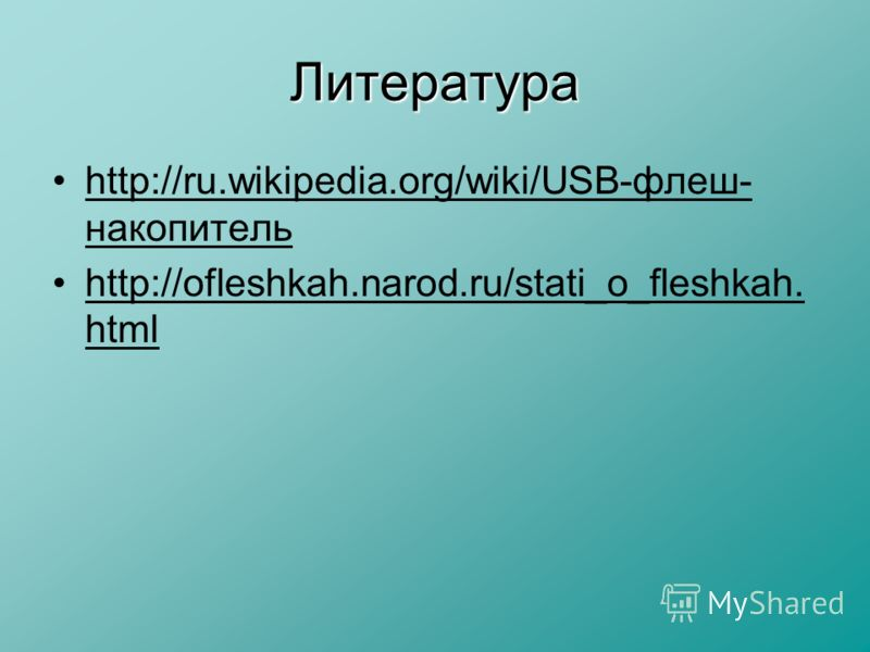 Литература http://ru.wikipedia.org/wiki/USB-флеш- накопитель http://ofleshkah.narod.ru/stati_o_fleshkah. html