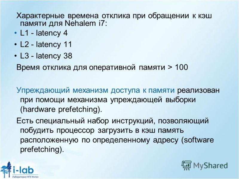 Характерные времена отклика при обращении к кэш памяти для Nehalem i7: L1 - latency 4 L2 - latency 11 L3 - latency 38 Время отклика для оперативной памяти > 100 Упреждающий механизм доступа к памяти реализован при помощи механизма упреждающей выборки