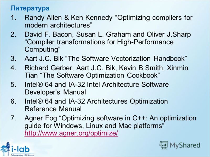 Литература 1.Randy Allen & Ken Kennedy Optimizing compilers for modern architectures 2.David F. Bacon, Susan L. Graham and Oliver J.Sharp Compiler transformations for High-Performance Computing 3.Aart J.C. Bik The Software Vectorization Handbook 4.Ri