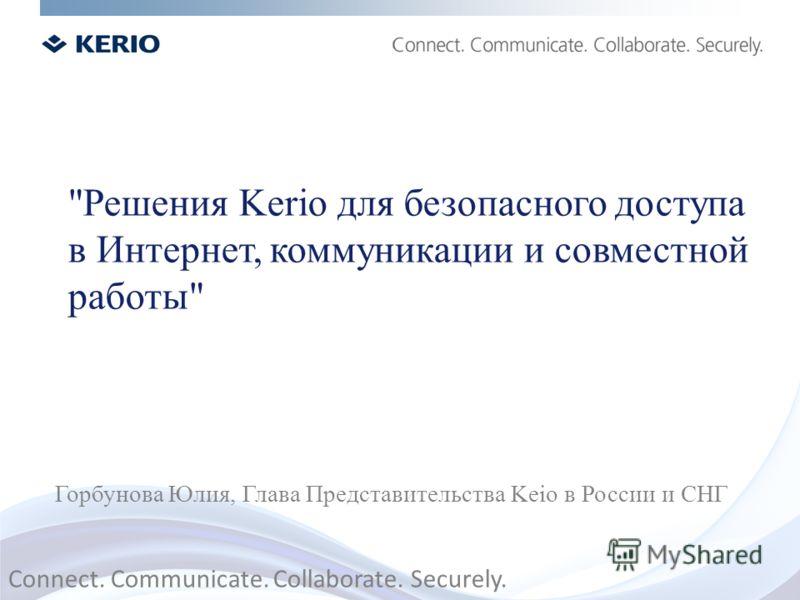 Решения Kerio для безопасного доступа в Интернет, коммуникации и совместной работы Горбунова Юлия, Глава Представительства Keio в России и СНГ Connect. Communicate. Collaborate. Securely.