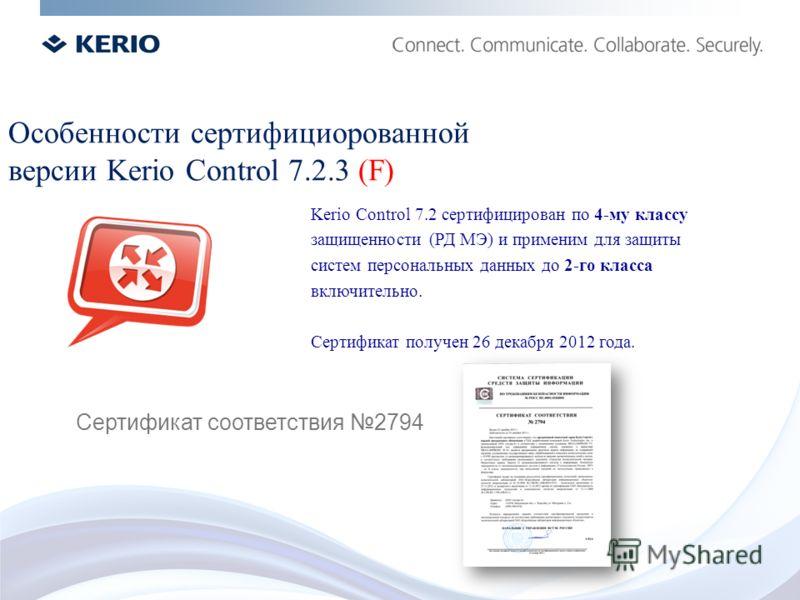 Kerio Control 7.2 сертифицирован по 4-му классу защищенности (РД МЭ) и применим для защиты систем персональных данных до 2-го класса включительно. Сертификат получен 26 декабря 2012 года. Особенности сертифициорованной версии Kerio Control 7.2.3 (F)