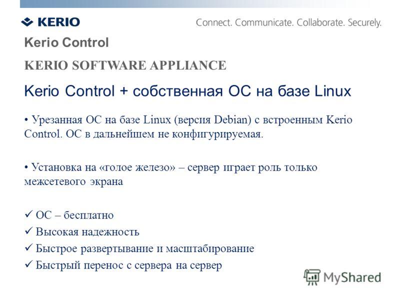 Kerio Control KERIO SOFTWARE APPLIANCE Урезанная ОС на базе Linux (версия Debian) с встроенным Kerio Control. ОС в дальнейшем не конфигурируемая. Установка на «голое железо» – сервер играет роль только межсетевого экрана ОС – бесплатно Высокая надежн