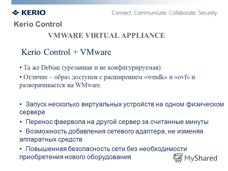 Kerio Control VMWARE VIRTUAL APPLIANCE Kerio Control + VMware Та же Debian (урезанная и не конфигурируемая). Отличие – образ доступен с расширением «wmdk» и «ovf» и разворачивается на WMware. Запуск несколько виртуальных устройств на одном физическом