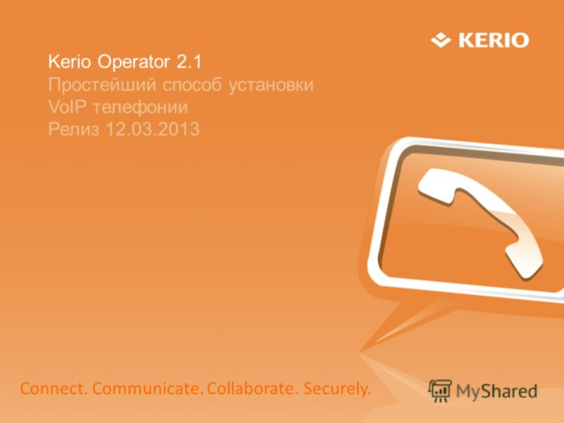 Kerio Operator 2.1 Простейший способ установки VoIP телефонии Релиз 12.03.2013 Connect. Communicate. Collaborate. Securely.