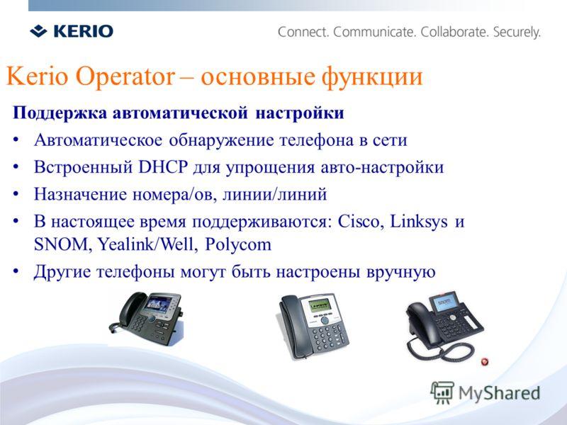 Kerio Operator – основные функции Поддержка автоматической настройки Автоматическое обнаружение телефона в сети Встроенный DHCP для упрощения авто-настройки Назначение номера/ов, линии/линий В настоящее время поддерживаются: Cisco, Linksys и SNOM, Ye