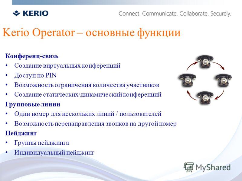 Kerio Operator – основные функции Конференц-связь Создание виртуальных конференций Доступ по PIN Возможность ограничения количества участников Создание статических\динамический конференций Групповые линии Один номер для нескольких линий / пользовател