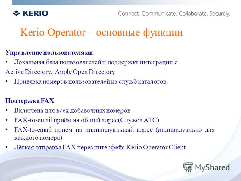 Kerio Operator – основные функции Управление пользователями Локальная база пользователей и поддержка интеграции с Active Directory, Apple Open Directory Привязка номеров пользователей из служб каталогов. Поддержка FAX Включена для всех добавочных ном