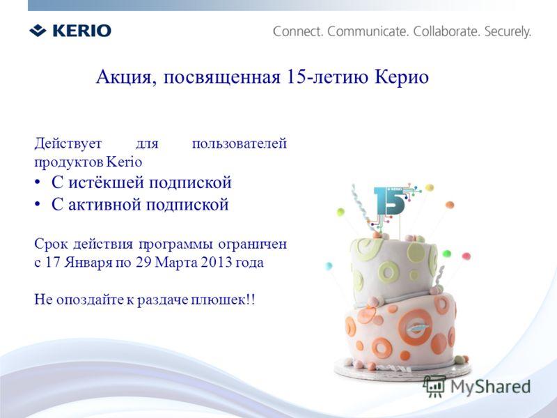 Действует для пользователей продуктов Kerio С истёкшей подпиской С активной подпиской Срок действия программы ограничен с 17 Января по 29 Марта 2013 года Не опоздайте к раздаче плюшек!! Акция, посвященная 15-летию Керио