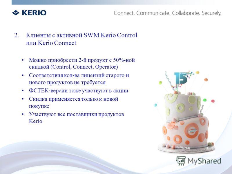 2.Клиенты с активной SWM Kerio Control или Kerio Connect Можно приобрести 2-й продукт с 50%-ной скидкой (Control, Connect, Operator) Соответствия кол-ва лицензий старого и нового продуктов не требуется ФСТЕК-версии тоже участвуют в акции Скидка приме