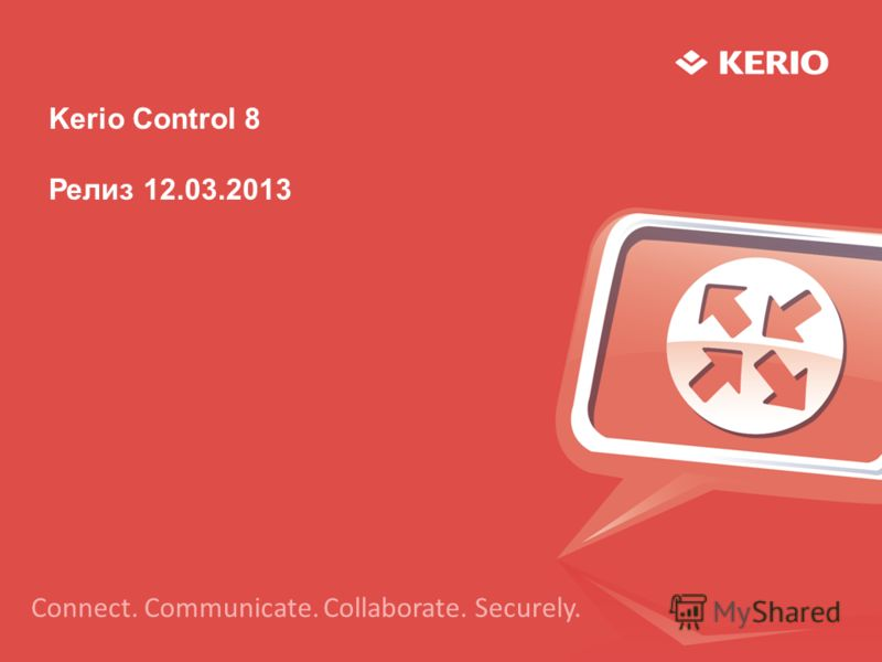Kerio Control 8 Релиз 12.03.2013 Connect. Communicate. Collaborate. Securely.