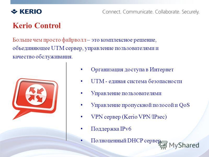 Kerio Control Больше чем просто файрволл – это комплексное решение, объединяющее UTM сервер, управление пользователями и качество обслуживания. Организация доступа в Интернет UTM - единая система безопасности Управление пользователями Управление проп