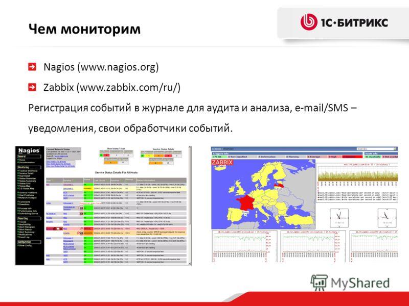 Nagios (www.nagios.org) Zabbix (www.zabbix.com/ru/) Регистрация событий в журнале для аудита и анализа, e-mail/SMS – уведомления, свои обработчики событий. Чем мониторим