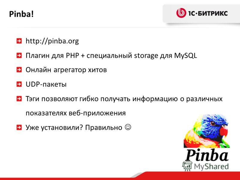 Pinba! http://pinba.org Плагин для PHP + cпециальный storage для MySQL Онлайн агрегатор хитов UDP-пакеты Тэги позволяют гибко получать информацию о различных показателях веб-приложения Уже установили? Правильно