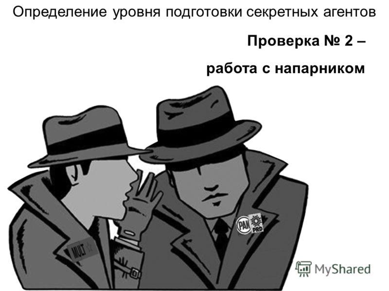 Проверка 2 – работа с напарником Определение уровня подготовки секретных агентов