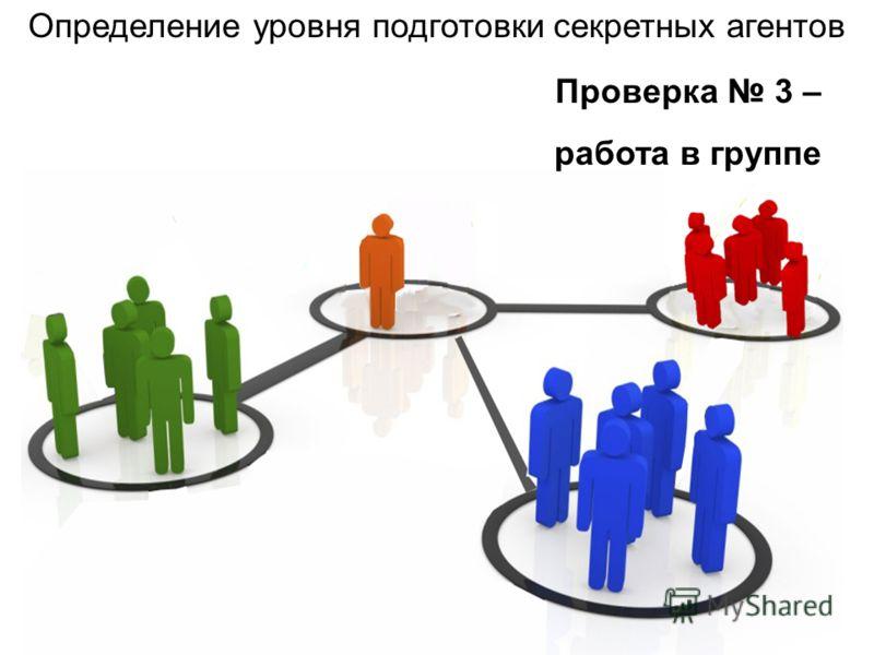 Проверка 3 – работа в группе Определение уровня подготовки секретных агентов