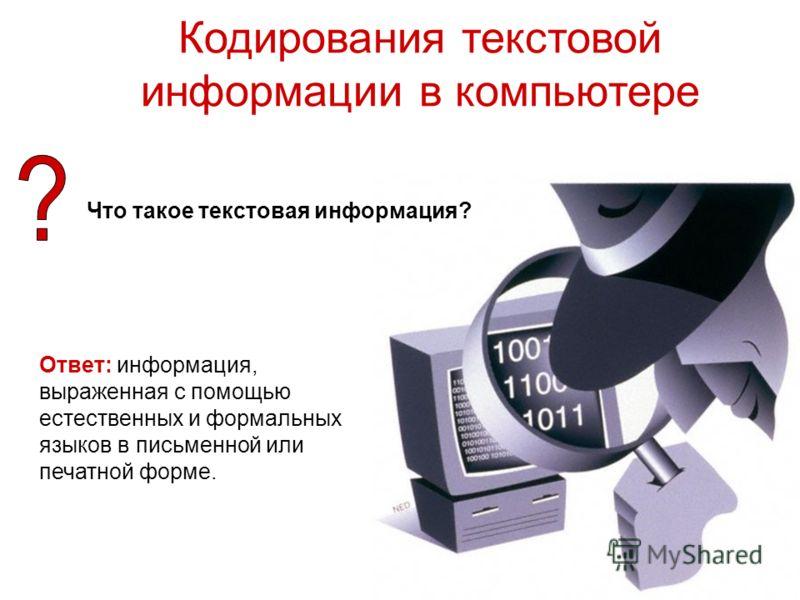 Кодирования текстовой информации в компьютере Что такое текстовая информация? Ответ: информация, выраженная с помощью естественных и формальных языков в письменной или печатной форме.