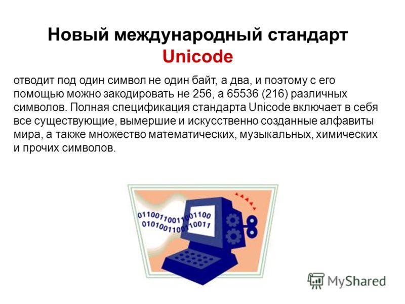 Новый международный стандарт Unicode отводит под один символ не один байт, а два, и поэтому с его помощью можно закодировать не 256, а 65536 (216) различных символов. Полная спецификация стандарта Unicode включает в себя все существующие, вымершие и