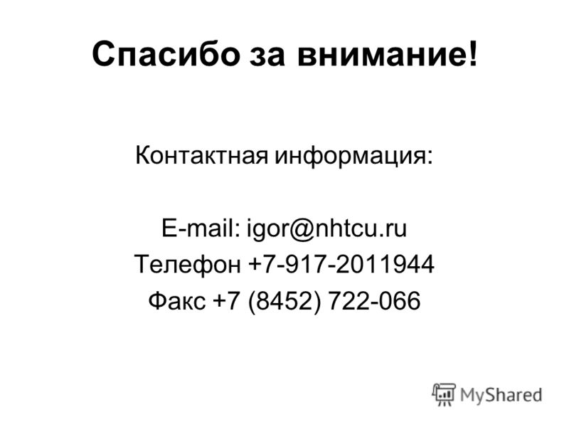 Спасибо за внимание! Контактная информация: E-mail: igor@nhtcu.ru Телефон +7-917-2011944 Факс +7 (8452) 722-066