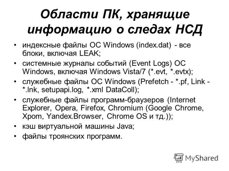 Области ПК, хранящие информацию о следах НСД индексные файлы ОС Windows (index.dat) - все блоки, включая LEAK; системные журналы событий (Event Logs) ОС Windows, включая Windows Vista/7 (*.evt, *.evtx); служебные файлы ОС Windows (Prefetch - *.pf, Li