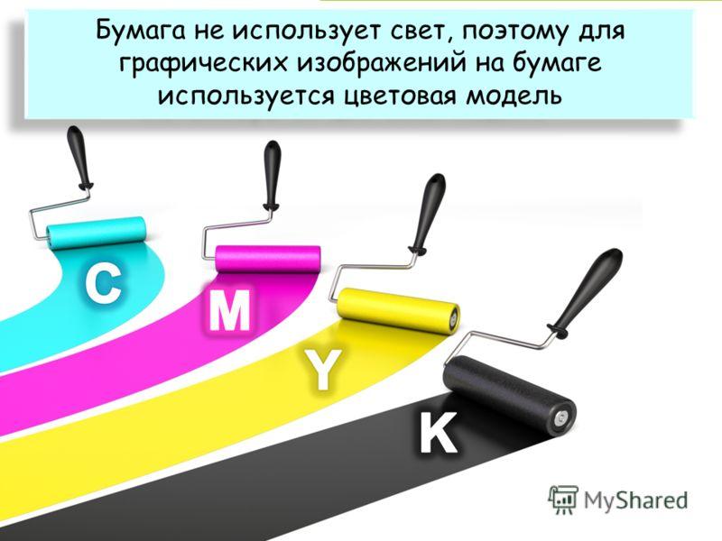 Бумага не использует свет, поэтому для графических изображений на бумаге используется цветовая модель